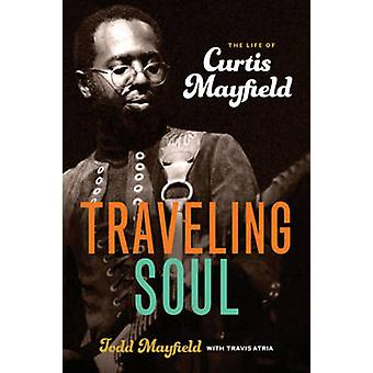 Traveling Soul - The Life of Curtis Mayfield by Todd Mayfield - Travis