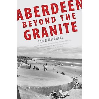 Aberdeen Beyond the Granite by Ian R. Mitchell - 9781906817220 Book