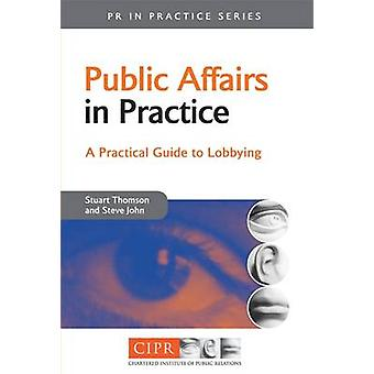 Public Affairs in Practice A Guide to Lobbying by Thomson & Stuart