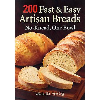 200 Fast and Easy Artisan Breads - No-knead - One Bowl by Judith M. Fe