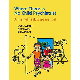 Where There is No Child Psychiatrist - A Mental Health Care Manual by