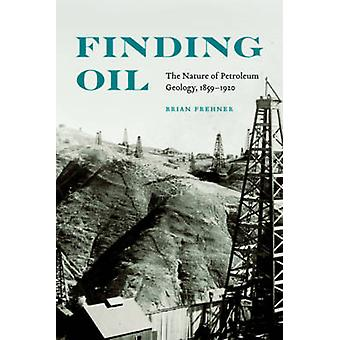 Finding Oil - The Nature of Petroleum Geology - 1859-1920 by Brian Fre