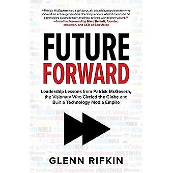Future Forward: Leadership Lessons from Patrick McGovern, the Visionary Who� Circled the Globe and Built a Technology Media Empire