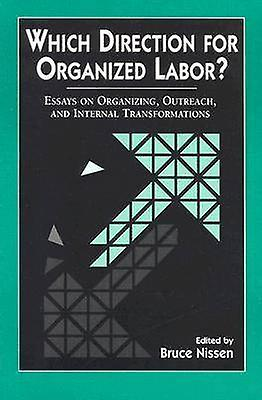 Which Direction for Organized Labor Essay on Organizing Outreach and Internal Transformations by Nissen & Bruce