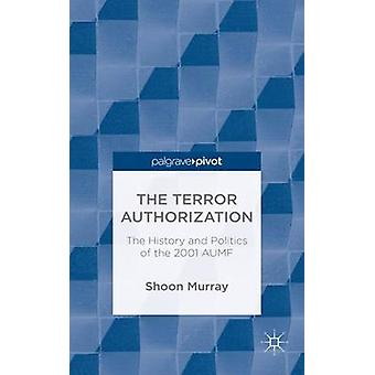 The Terror Authorization The History and Politics of the 2001 Aumf by Murray & Shoon