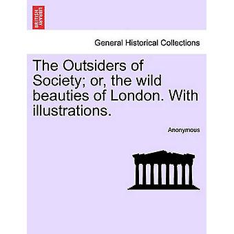 The Outsiders of Society or the wild beauties of London. With illustrations. by Anonymous