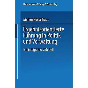Ergebnisorientierte Fhrung in Politik und Verwaltung  Ein integratives Modell by Kckelhaus & Markus
