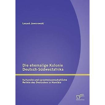 Die ehemalige Kolonie DeutschSdwestafrika Kulturelle und sprachwissenschaftliche Relikte des Deutschen en Namibie par Jaworowski & Leszek
