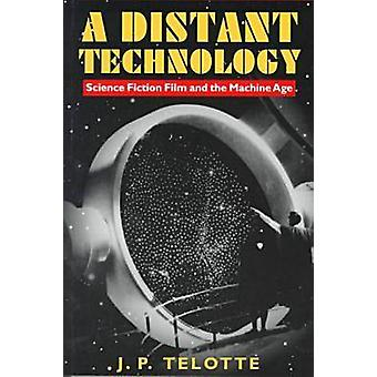A Distant Technology - Science Fiction Film in the Machine Age by J. P