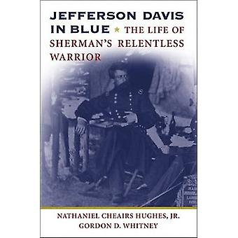 Jefferson Davis in Blue - The Life of Sherman's Relentless Warrior by