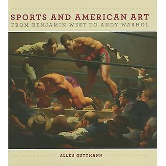 Sport and American Art from Benjamn West to Andy Warhol by Allen Gutt