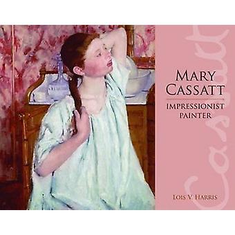 Mary Cassatt - Impressionist Painter by Lois V Harris - 9781589804524