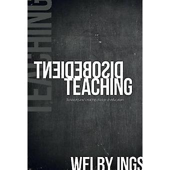 Disobedient Teaching - Surviving & Creating Change in Education by Wel