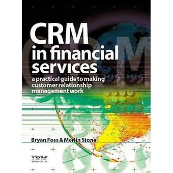 Crm in Financial Services A Practical Guide to Making Customer Relationship Management Work by Stone & Merlin