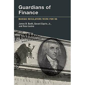 Guardians of Finance - Making Regulators Work for Us by James R. Barth
