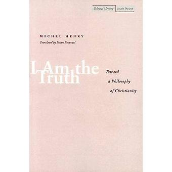 I am the Truth - Toward a Philosophy of Christianity by Michel Henry -