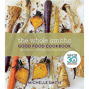 The Whole Smiths Good Food Cookbook - Delicious Real Food Recipes to C