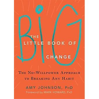 The Little Book of Big Change - The No-Willpower Approach to Breaking