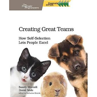 Creating Great Teams - How Self-Selection Lets People Excel by David M