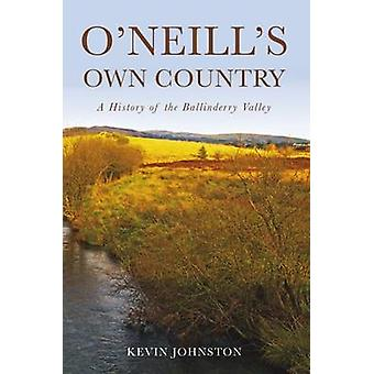 O'Neill's Own Country - A History of the Ballinderry Valley by Kevin J