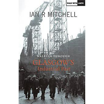Walking Through Glasgow's Industrial Past by Ian R. Mitchell - 978191