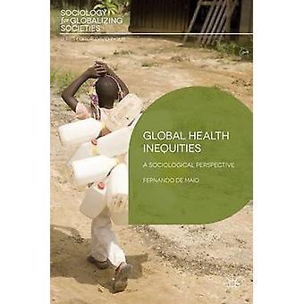 Global Health Inequities - A Sociological Perspective by Fernando De M