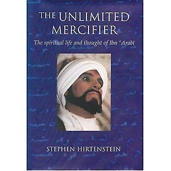The Unlimited Mercifier: The Spiritual Life and Thought of Ibn Arabi