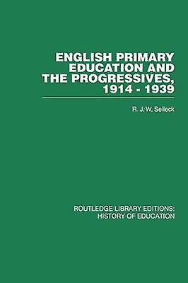 English Primary Education and the Progressives 19141939 by Selleck & R J W