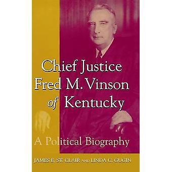 Chief Justice Fred M. Vinson of Kentucky A Political Biography by St Clair & James