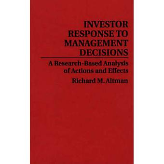 Investor Response to Management Decisions A ResearchBased Analysis of Actions and Effects by Altman & Richard M.