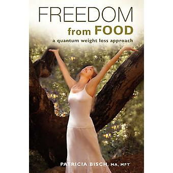 Freedom from Food A Quantum Weight Loss Approach by Bisch & Patricia