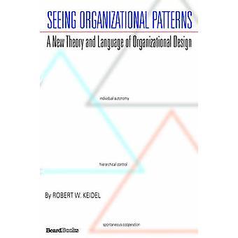 Seeing Organizational Patterns by Keidel & Robert & W.