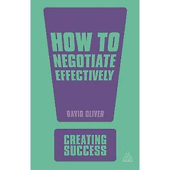 How to Negotiate Effectively (3rd Revised edition) by David Oliver -