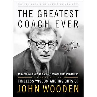 The Greatest Coach Ever - Timeless Wisdom and Insights of John Wooden