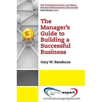 A Managers Guide to Building a Successful Business by Randazzo & Gary W.