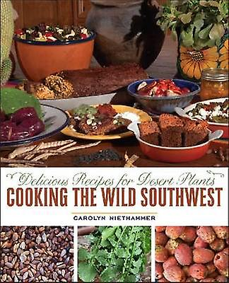 Cooking the Wild Southwest - Delicious Recipes for Desert Plants by Ca