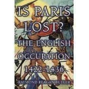 Is Paris Lost? - The English Occupation - 1422-1436 by Raymond Reagan