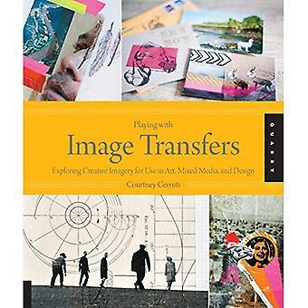 Jouer avec les transferts d'images: explorer l'imagerie créatrice pour utilisation dans l'Art, techniques mixtes et Design