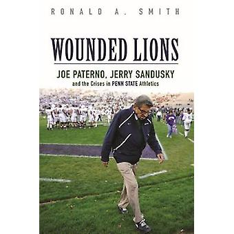 Wounded Lions - Joe Paterno - Jerry Sandusky - and the Crises in Penn