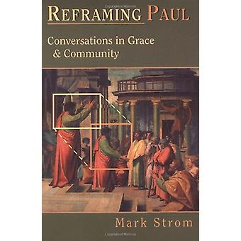 Reframing Paul - Conversations in Grace and Community by Mark Strom -