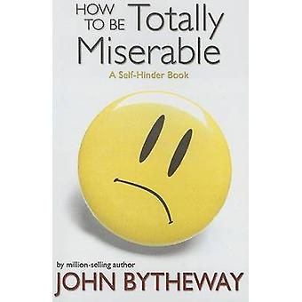 How to Be Totally Miserable - A Self-Hinder Book by John Bytheway - 97