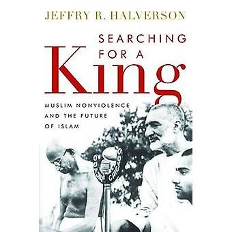 Searching for a King - Muslim Nonviolence and the Future of Islam by J