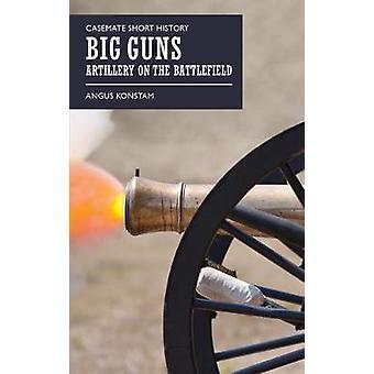 Big Guns - Artillery on the Battlefield by Angus Konstam - 97816120048
