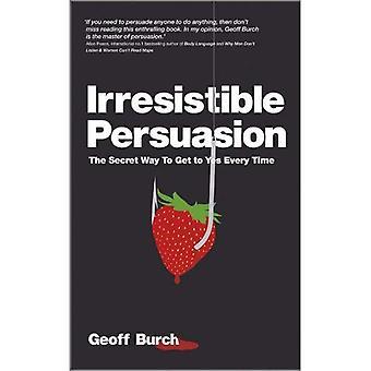 Persuasion irrésistible: Le moyen Secret pour se rendre à oui chaque fois