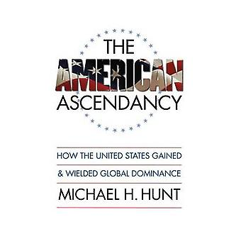 The American Ascendancy How the United States Gained and Wielded Global Dominance by Hunt & Michael H.