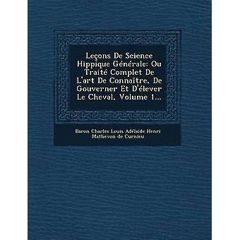 Lecons de Science Hippique Generale Ou Traite Complet de LArt de Connaitre de Gouverner Et DElever Le Cheval Volume 1... by Baron Charles Louis Adelaide Henri Mat