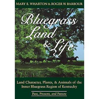 Bluegrass terra e vita terra personaggio piante e animali della regione interna Bluegrass del Kentucky passato presente e futuro di Wharton & Mary E.