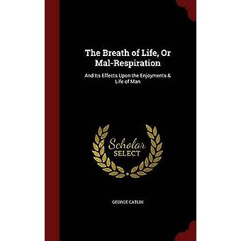 The Breath of Life Or MalRespiration And Its Effects Upon the Enjoyments  Life of Man by Catlin & George