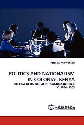 POLITICS AND NATIONALISM IN COLONIAL KENYA by WEKESA & Peter Wafula
