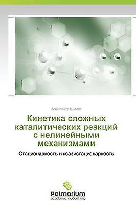 Kinetika Slozhnykh Kataliticheskikh Reaktsiy S Nelineynymi Mekhanizmami by Shmidt Aleksandr